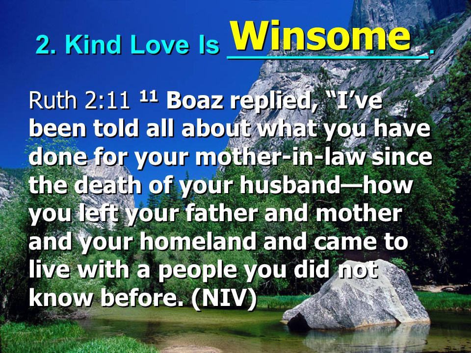 """2. Kind Love Is ______________. Ruth 2:11 11 Boaz replied, """"I've been told all about what you have done for your mother-in-law since the death of your"""