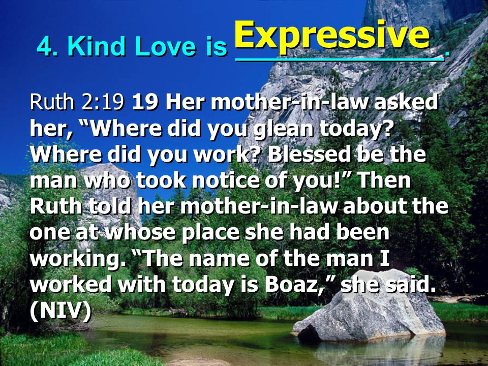 """4. Kind Love is ______________. Ruth 2:19 19 Her mother-in-law asked her, """"Where did you glean today? Where did you work? Blessed be the man who took"""