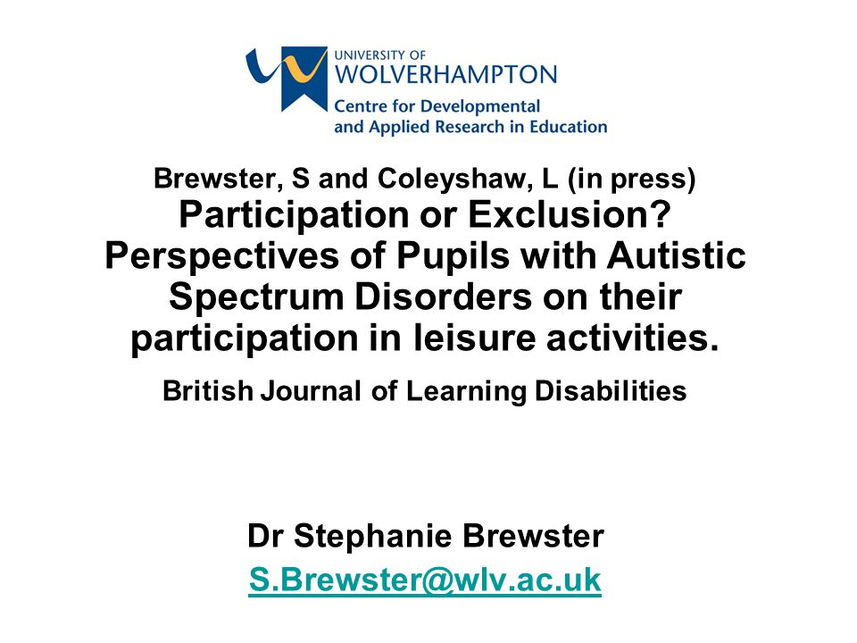 Brewster, S and Coleyshaw, L (in press) Participation or Exclusion? Perspectives of Pupils with Autistic Spectrum Disorders on their participation in