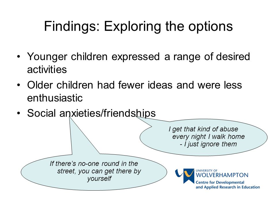 Findings: Exploring the options Younger children expressed a range of desired activities Older children had fewer ideas and were less enthusiastic Soc