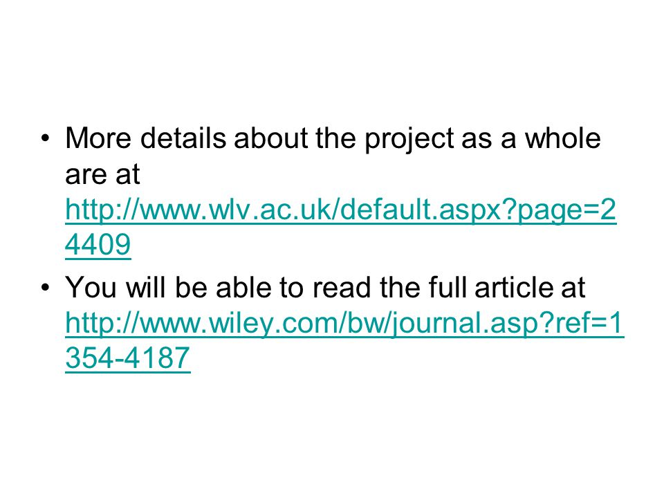 More details about the project as a whole are at http://www.wlv.ac.uk/default.aspx page=2 4409 http://www.wlv.ac.uk/default.aspx page=2 4409 You will be able to read the full article at http://www.wiley.com/bw/journal.asp ref=1 354-4187 http://www.wiley.com/bw/journal.asp ref=1 354-4187