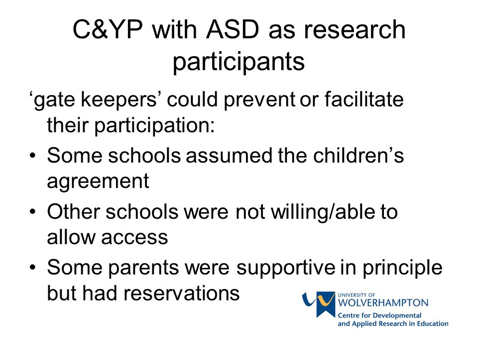 C&YP with ASD as research participants 'gate keepers' could prevent or facilitate their participation: Some schools assumed the children's agreement O