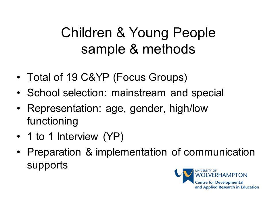 Children & Young People sample & methods Total of 19 C&YP (Focus Groups) School selection: mainstream and special Representation: age, gender, high/lo