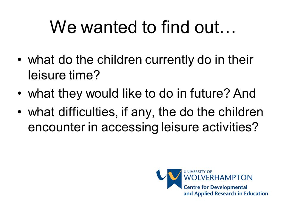 We wanted to find out… what do the children currently do in their leisure time? what they would like to do in future? And what difficulties, if any, t