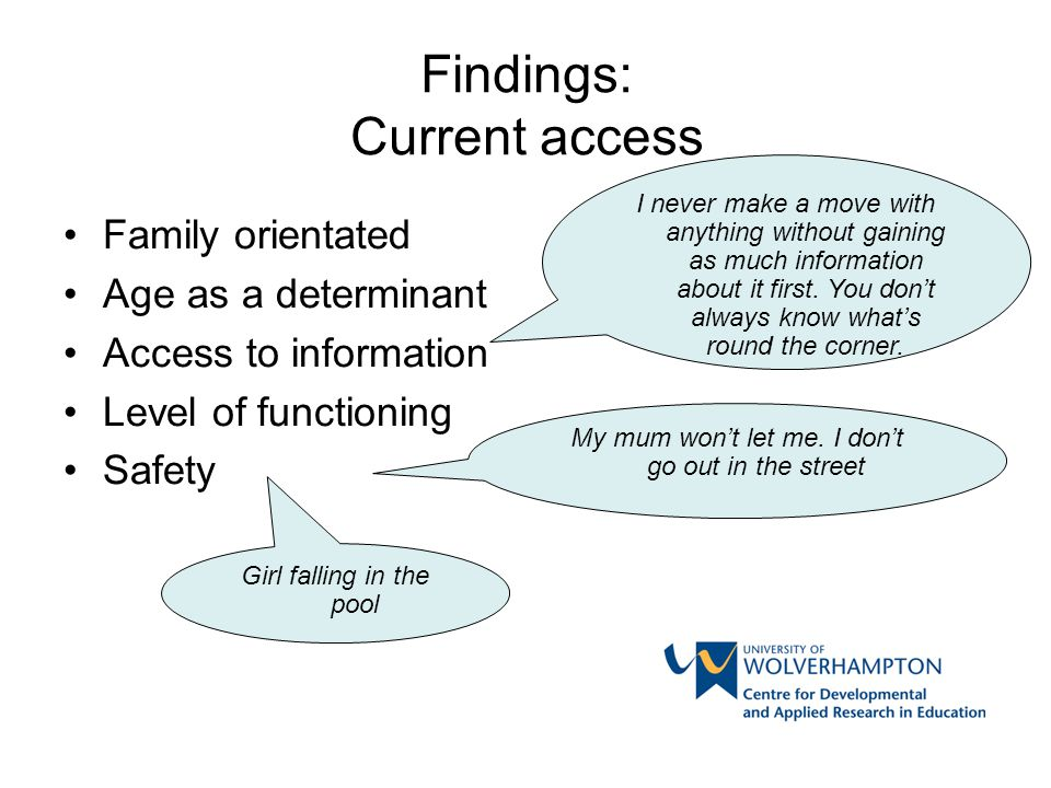 Findings: Current access Family orientated Age as a determinant Access to information Level of functioning Safety My mum won't let me. I don't go out