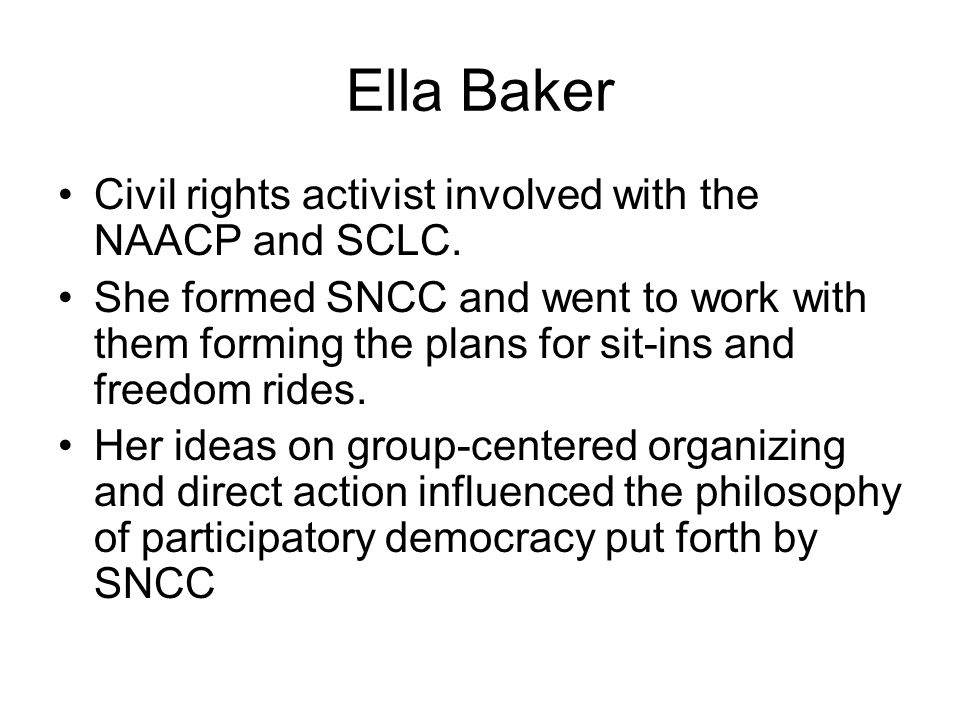 Ella Baker Civil rights activist involved with the NAACP and SCLC. She formed SNCC and went to work with them forming the plans for sit-ins and freedo