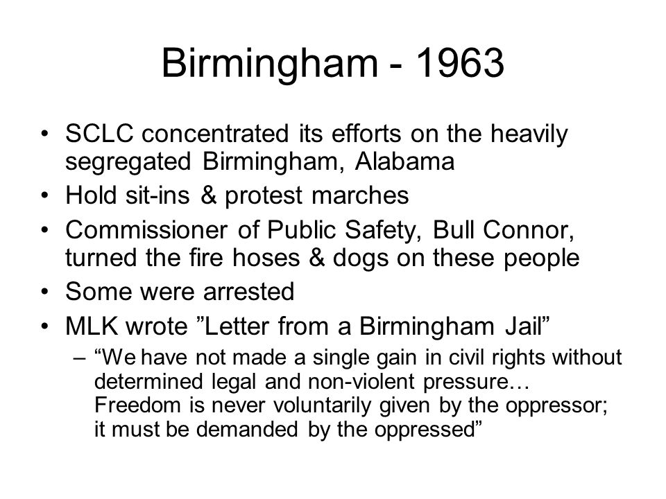 Birmingham - 1963 SCLC concentrated its efforts on the heavily segregated Birmingham, Alabama Hold sit-ins & protest marches Commissioner of Public Sa