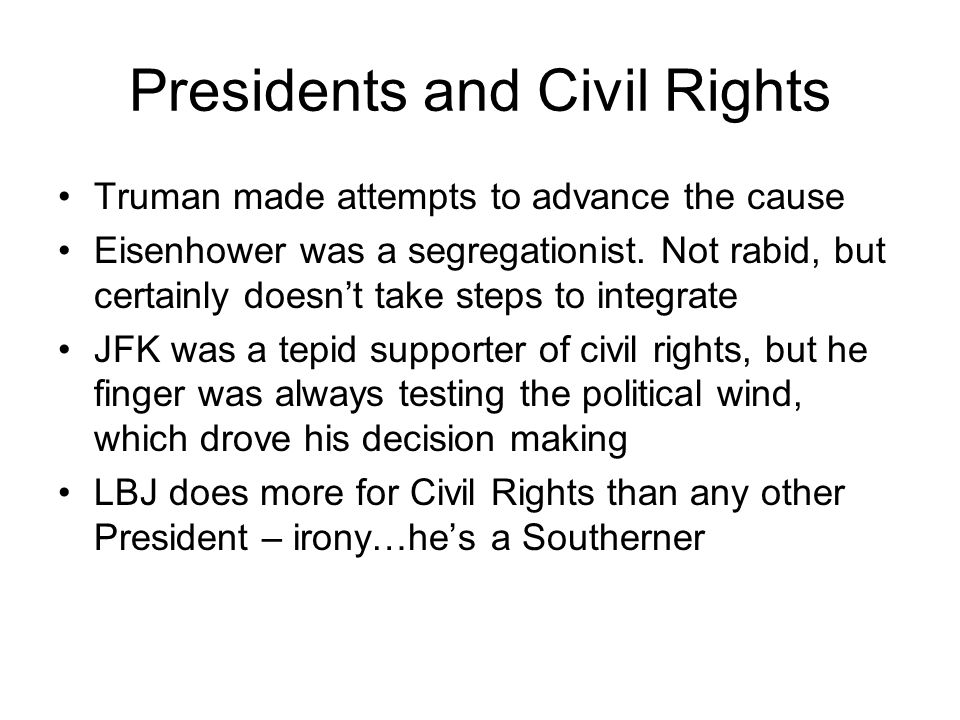 Presidents and Civil Rights Truman made attempts to advance the cause Eisenhower was a segregationist. Not rabid, but certainly doesn't take steps to