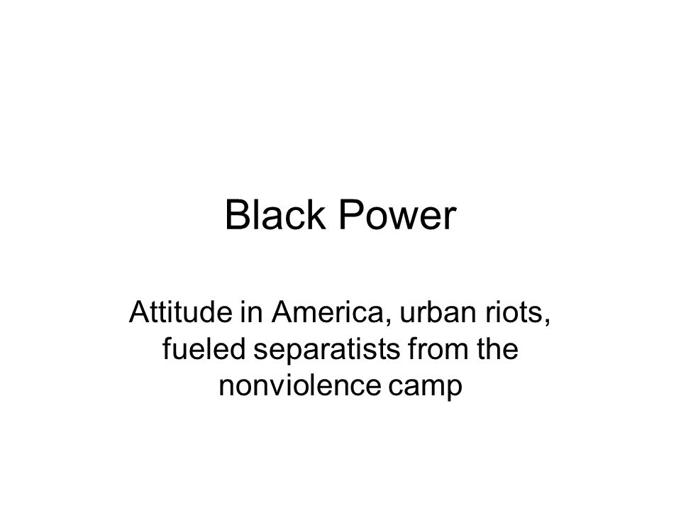 Black Power Attitude in America, urban riots, fueled separatists from the nonviolence camp