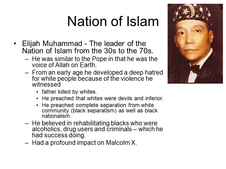 Nation of Islam Elijah Muhammad - The leader of the Nation of Islam from the 30s to the 70s. –He was similar to the Pope in that he was the voice of A