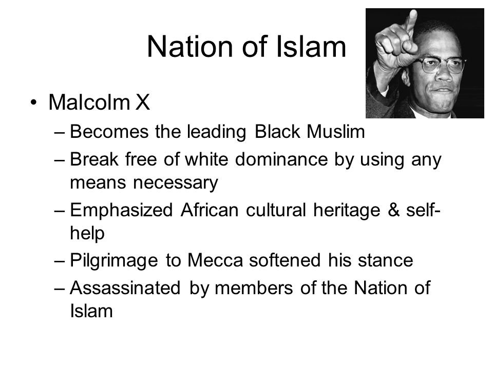 Nation of Islam Malcolm X –Becomes the leading Black Muslim –Break free of white dominance by using any means necessary –Emphasized African cultural h