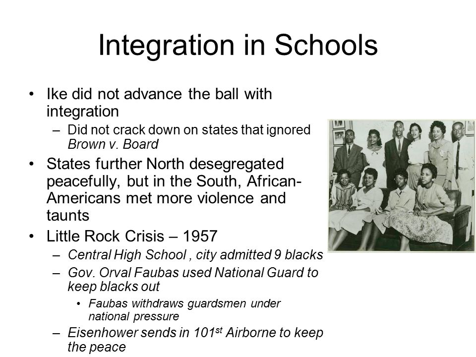 Integration in Schools Ike did not advance the ball with integration –Did not crack down on states that ignored Brown v. Board States further North de