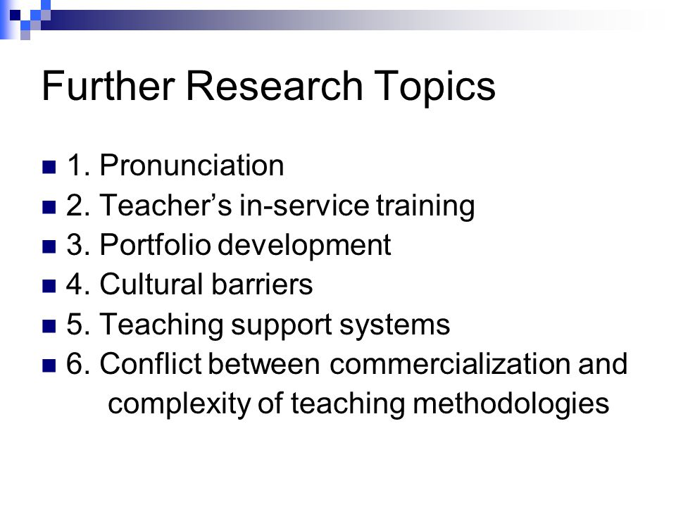 Further Research Topics 1. Pronunciation 2. Teacher's in-service training 3. Portfolio development 4. Cultural barriers 5. Teaching support systems 6.
