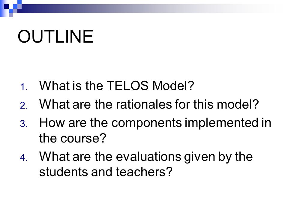 OUTLINE 1. What is the TELOS Model? 2. What are the rationales for this model? 3. How are the components implemented in the course? 4. What are the ev