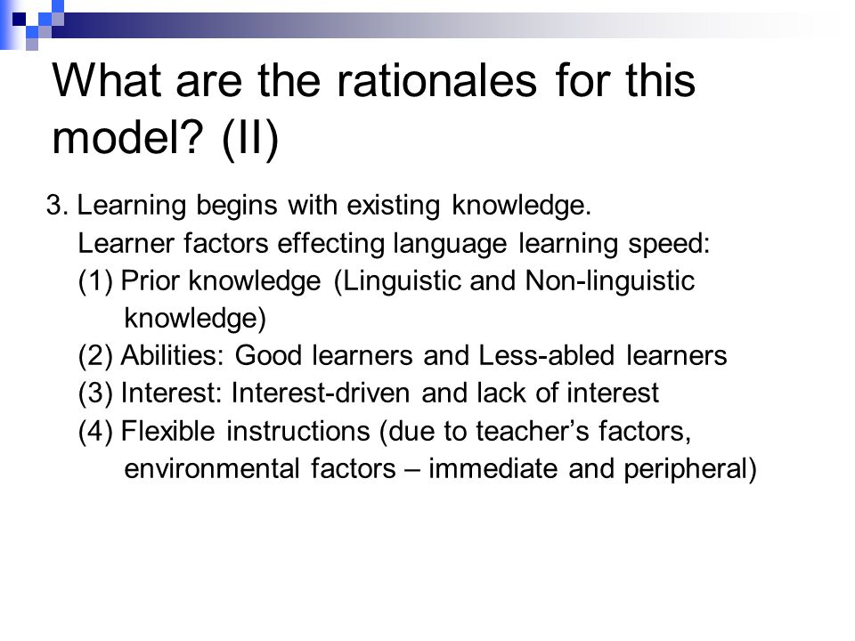 What are the rationales for this model? (II) 3. Learning begins with existing knowledge. Learner factors effecting language learning speed: (1) Prior