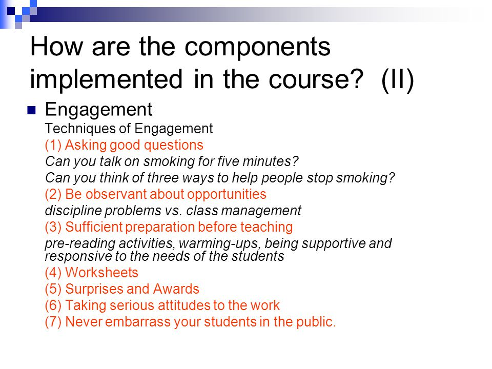 How are the components implemented in the course? (II) Engagement Techniques of Engagement (1) Asking good questions Can you talk on smoking for five