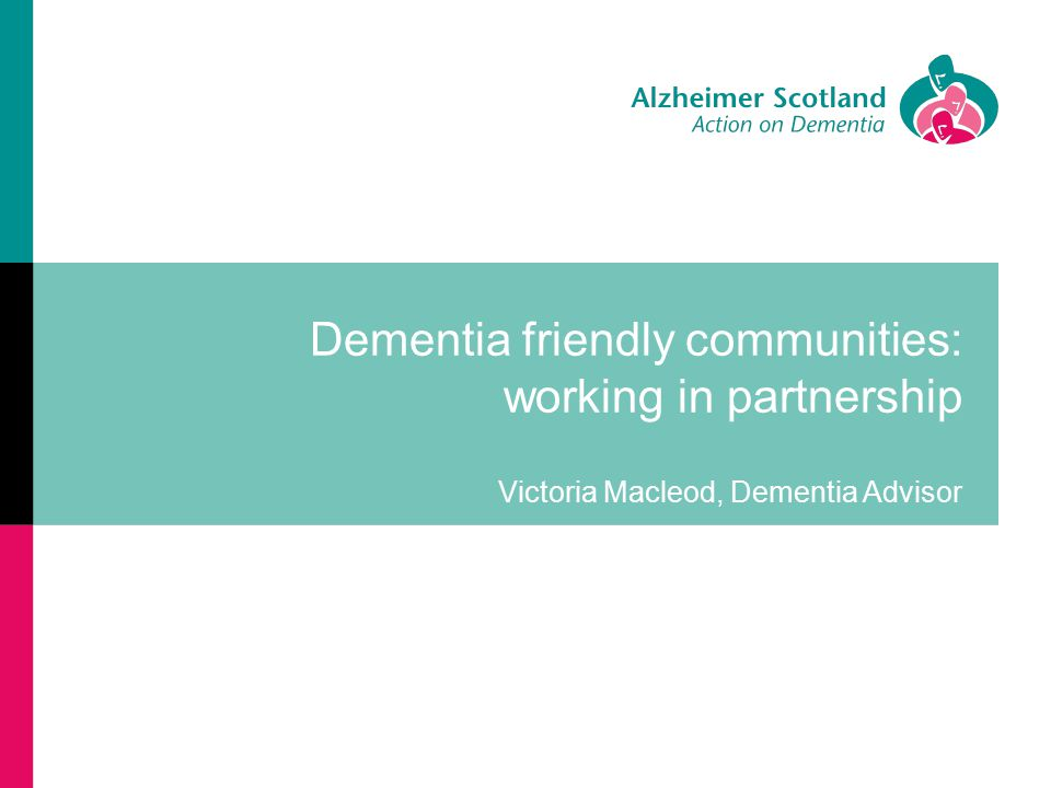 Dementia friendly communities: working in partnership Victoria Macleod, Dementia Advisor