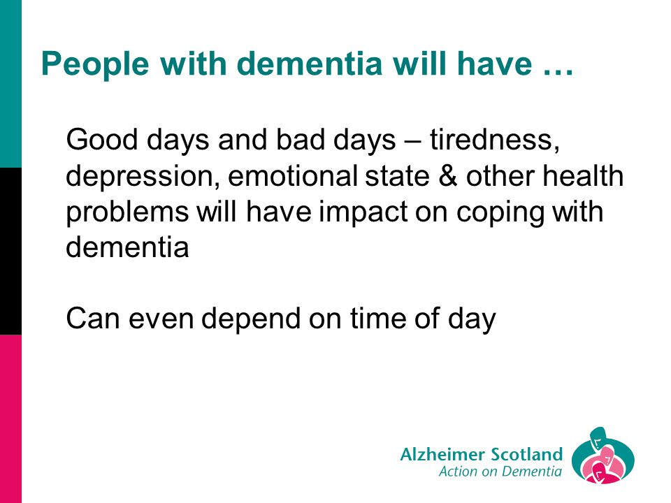 People with dementia will have … Good days and bad days – tiredness, depression, emotional state & other health problems will have impact on coping with dementia Can even depend on time of day