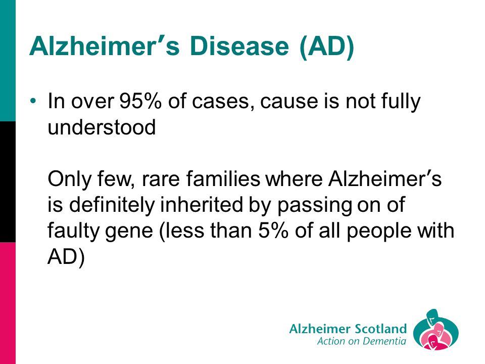 Alzheimer ' s Disease (AD) In over 95% of cases, cause is not fully understood Only few, rare families where Alzheimer ' s is definitely inherited by passing on of faulty gene (less than 5% of all people with AD)