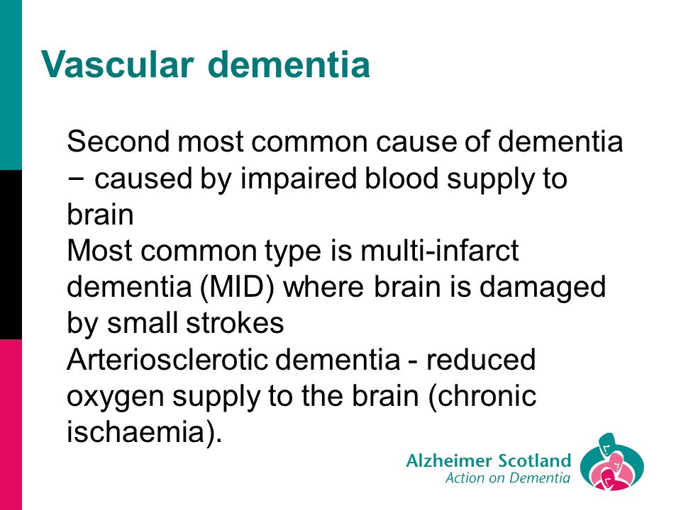 Vascular dementia Second most common cause of dementia – caused by impaired blood supply to brain Most common type is multi-infarct dementia (MID) whe
