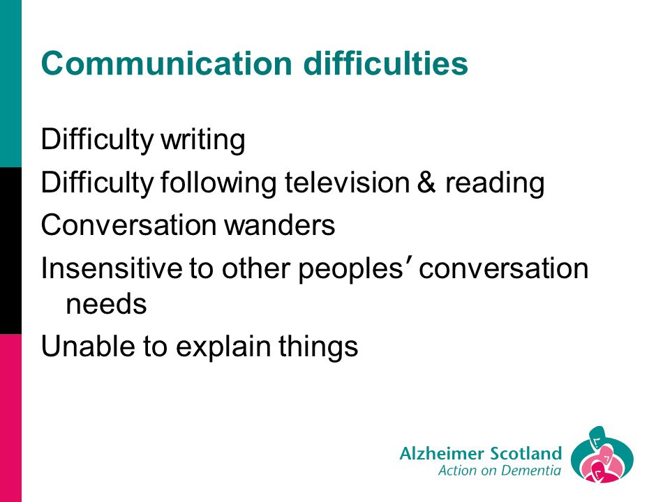 Communication difficulties Difficulty writing Difficulty following television & reading Conversation wanders Insensitive to other peoples ' conversati