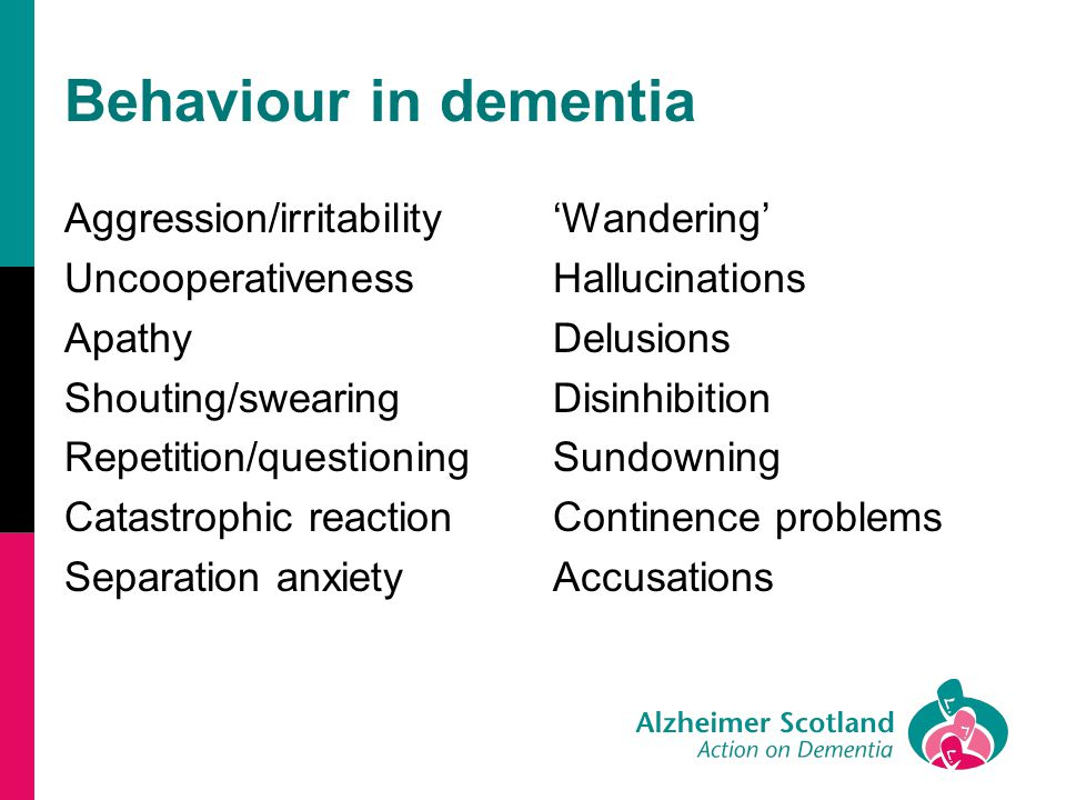 Behaviour in dementia Aggression/irritability Uncooperativeness Apathy Shouting/swearing Repetition/questioning Catastrophic reaction Separation anxie