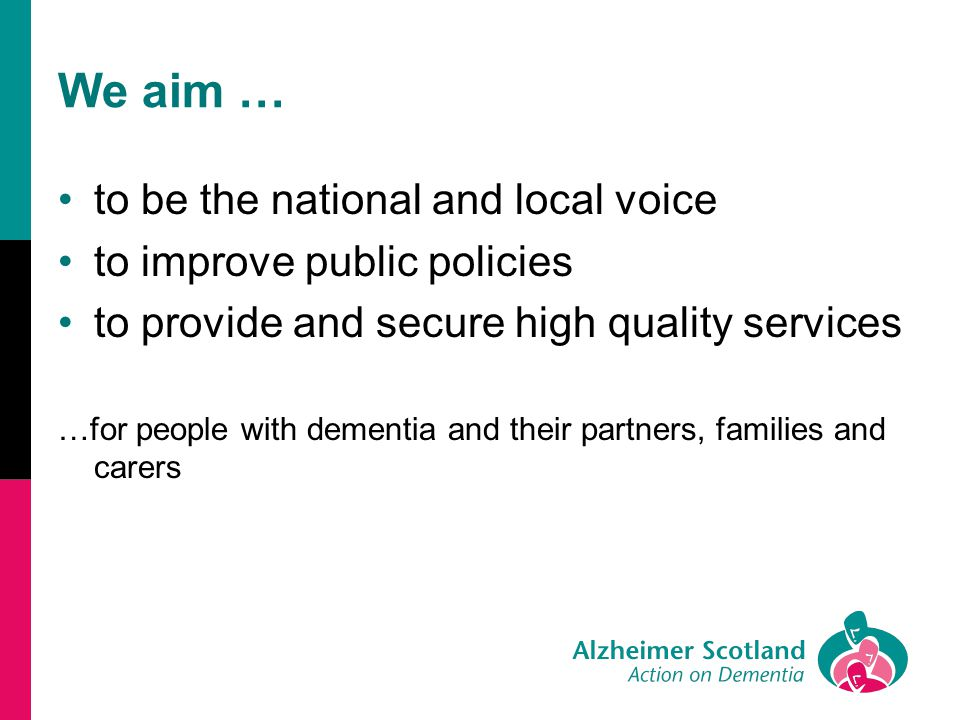 We aim … to be the national and local voice to improve public policies to provide and secure high quality services …for people with dementia and their