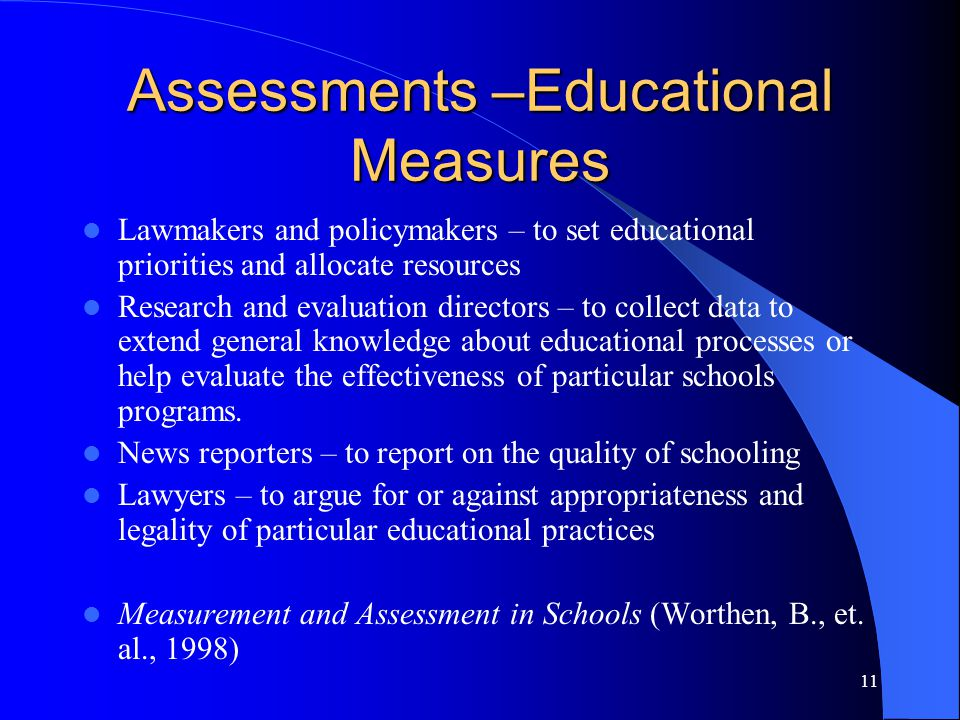 11 Assessments –Educational Measures Lawmakers and policymakers – to set educational priorities and allocate resources Research and evaluation directors – to collect data to extend general knowledge about educational processes or help evaluate the effectiveness of particular schools programs.