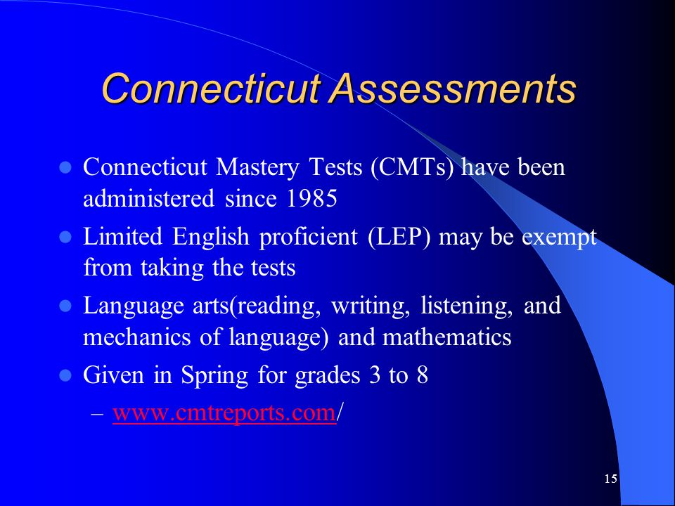 15 Connecticut Assessments Connecticut Mastery Tests (CMTs) have been administered since 1985 Limited English proficient (LEP) may be exempt from taking the tests Language arts(reading, writing, listening, and mechanics of language) and mathematics Given in Spring for grades 3 to 8 – www.cmtreports.com/ www.cmtreports.com