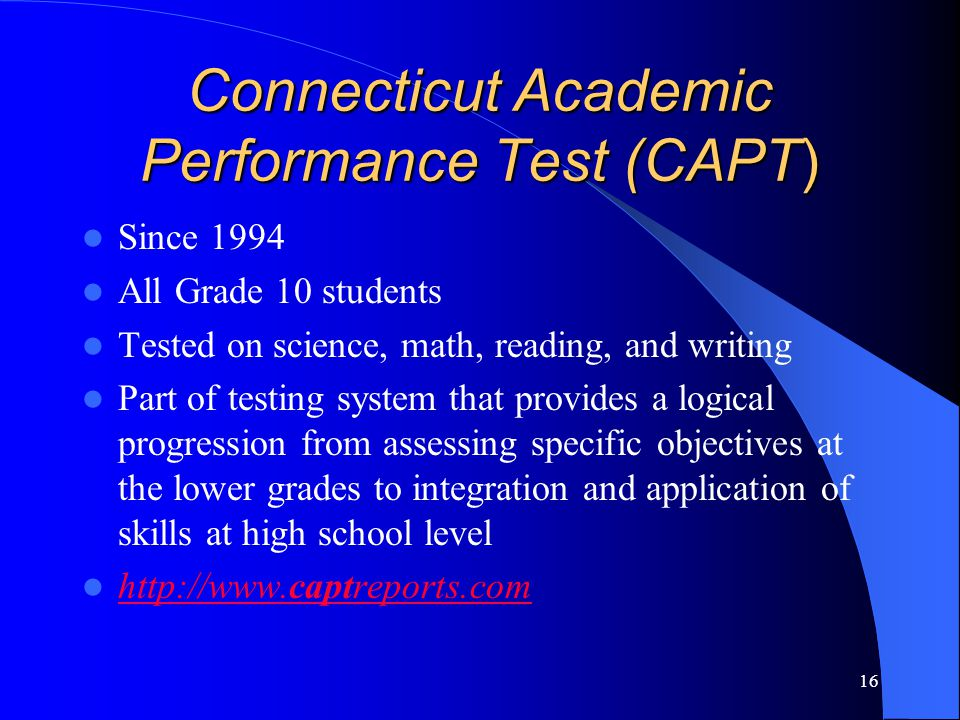 16 Connecticut Academic Performance Test (CAPT) Since 1994 All Grade 10 students Tested on science, math, reading, and writing Part of testing system that provides a logical progression from assessing specific objectives at the lower grades to integration and application of skills at high school level http://www.captreports.com http://www.captreports.com
