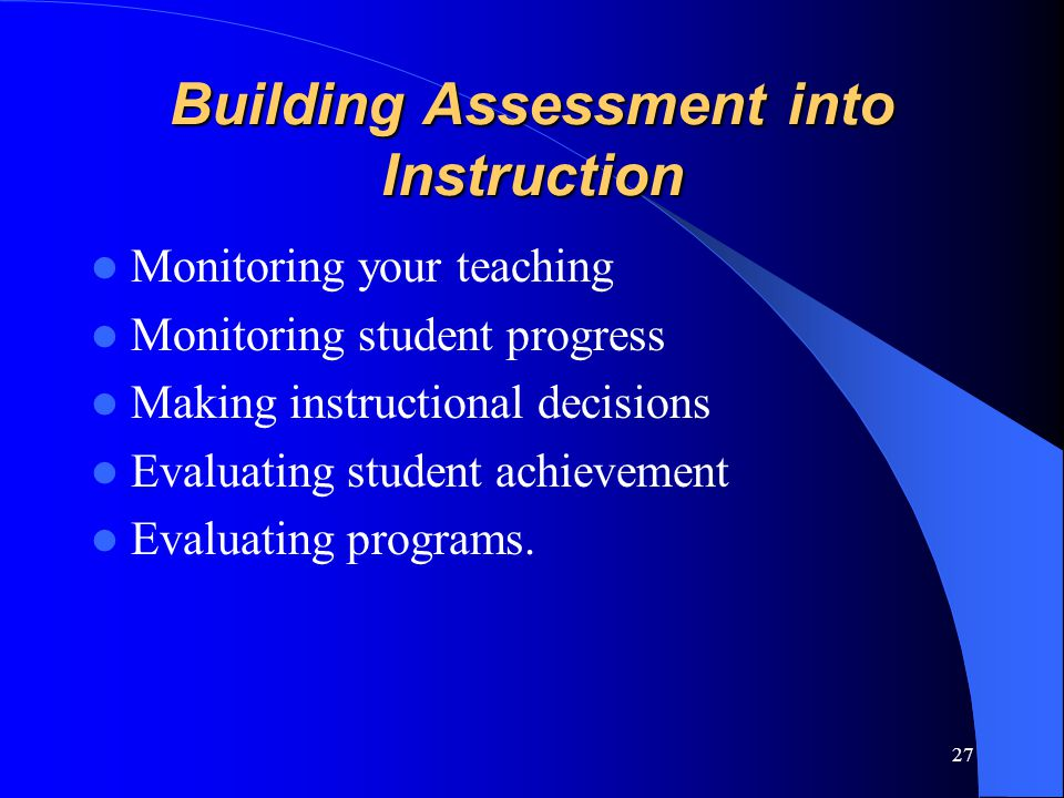 Building Assessment into Instruction Monitoring your teaching Monitoring student progress Making instructional decisions Evaluating student achievement Evaluating programs.