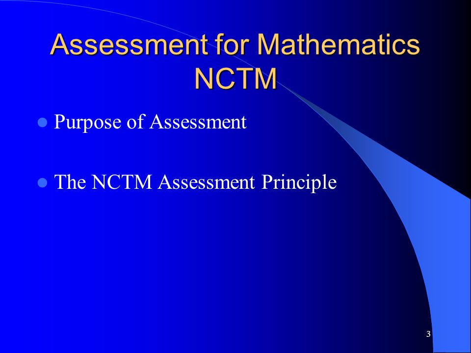 Assessment for Mathematics NCTM Purpose of Assessment The NCTM Assessment Principle 3