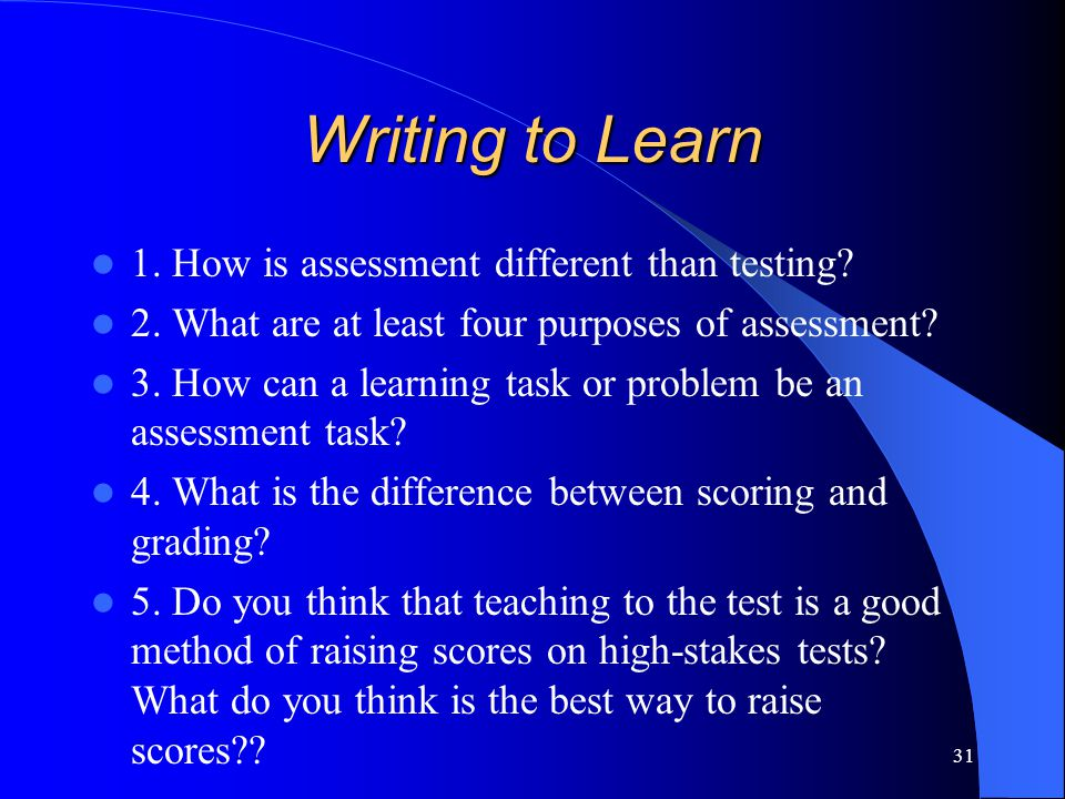 Writing to Learn 1.How is assessment different than testing.