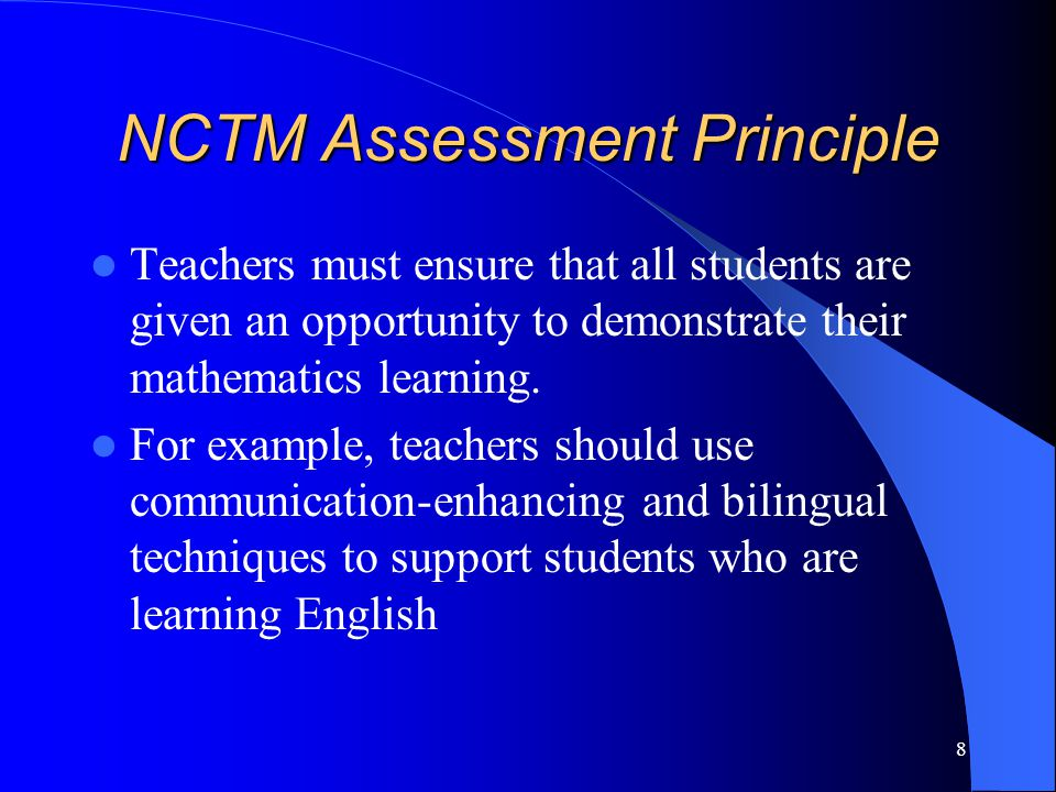 8 NCTM Assessment Principle Teachers must ensure that all students are given an opportunity to demonstrate their mathematics learning.