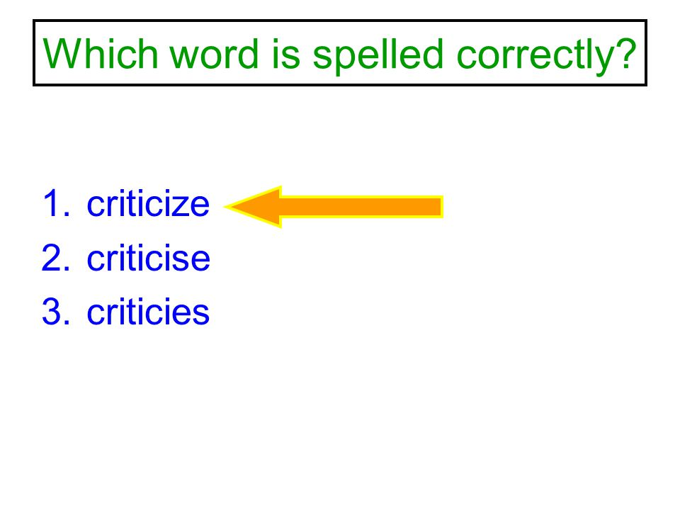 Which word is spelled correctly? 1.criticize 2.criticise 3.criticies