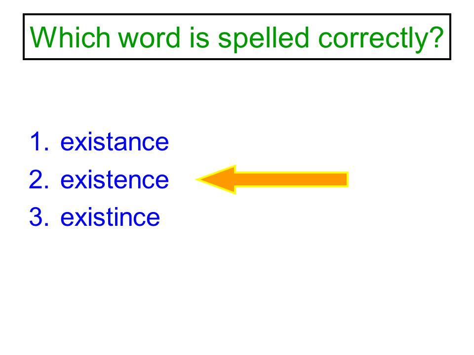 Which word is spelled correctly? 1.existance 2.existence 3.existince
