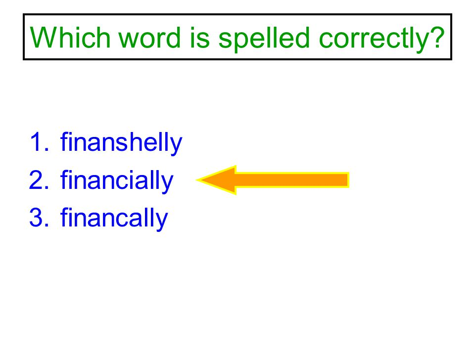 Which word is spelled correctly? 1.finanshelly 2.financially 3.financally
