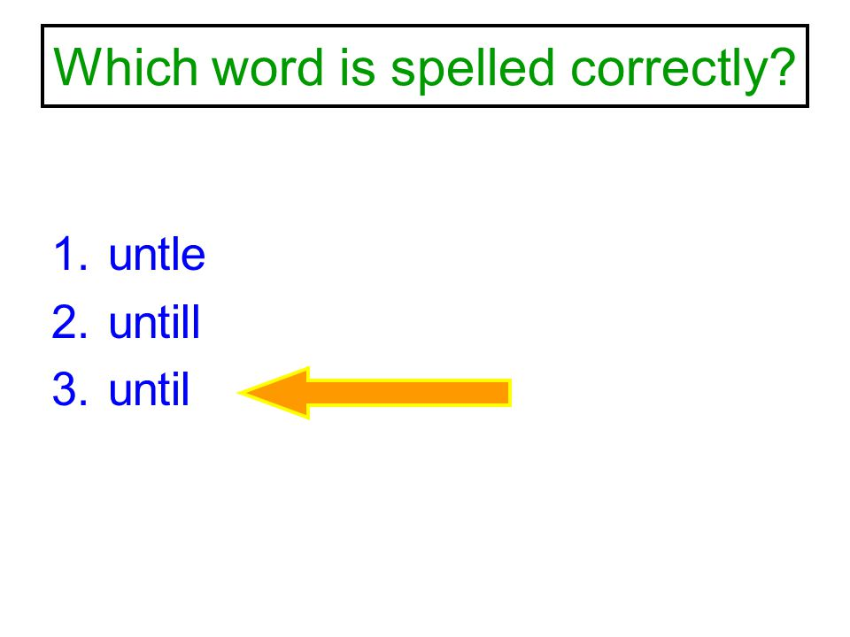 Which word is spelled correctly? 1.untle 2.untill 3.until