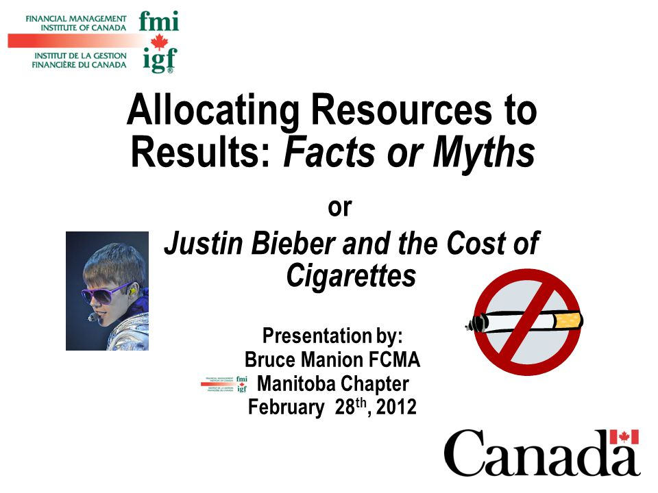 Presentation by: Bruce Manion FCMA Manitoba Chapter February 28 th, 2012 Allocating Resources to Results: Facts or Myths Justin Bieber and the Cost of Cigarettes or