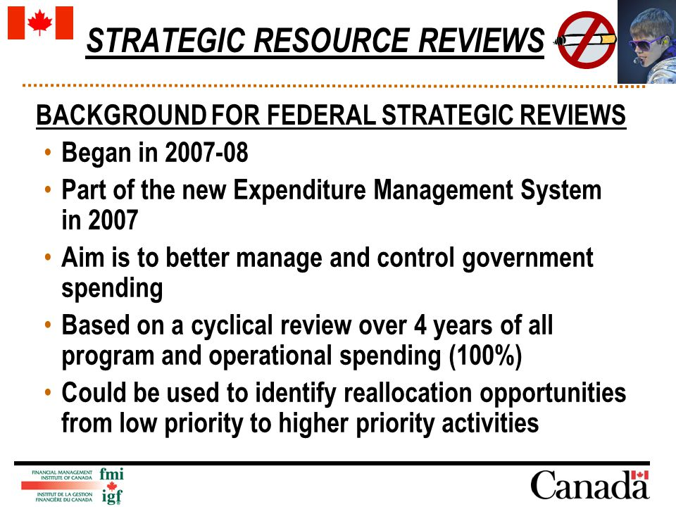 STRATEGIC RESOURCE REVIEWS Began in 2007-08 Part of the new Expenditure Management System in 2007 Aim is to better manage and control government spending Based on a cyclical review over 4 years of all program and operational spending (100%) Could be used to identify reallocation opportunities from low priority to higher priority activities BACKGROUND FOR FEDERAL STRATEGIC REVIEWS