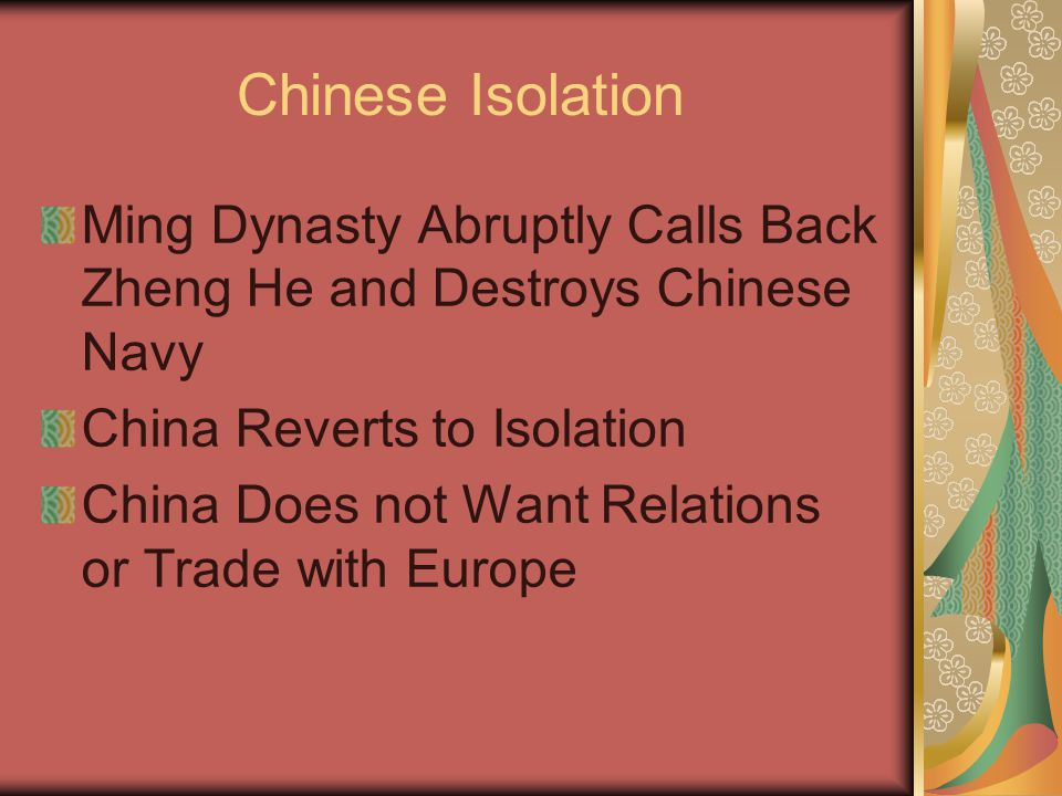 Chinese Isolation Ming Dynasty Abruptly Calls Back Zheng He and Destroys Chinese Navy China Reverts to Isolation China Does not Want Relations or Trade with Europe