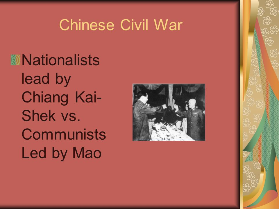 Chinese Civil War Nationalists lead by Chiang Kai- Shek vs. Communists Led by Mao
