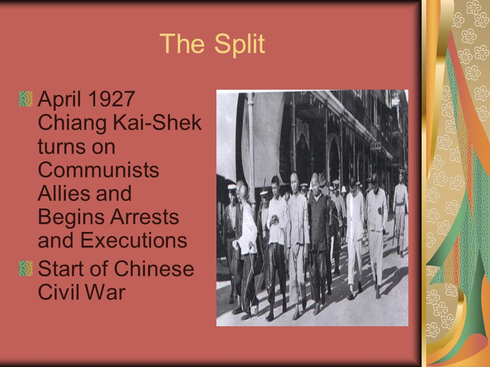 The Split April 1927 Chiang Kai-Shek turns on Communists Allies and Begins Arrests and Executions Start of Chinese Civil War