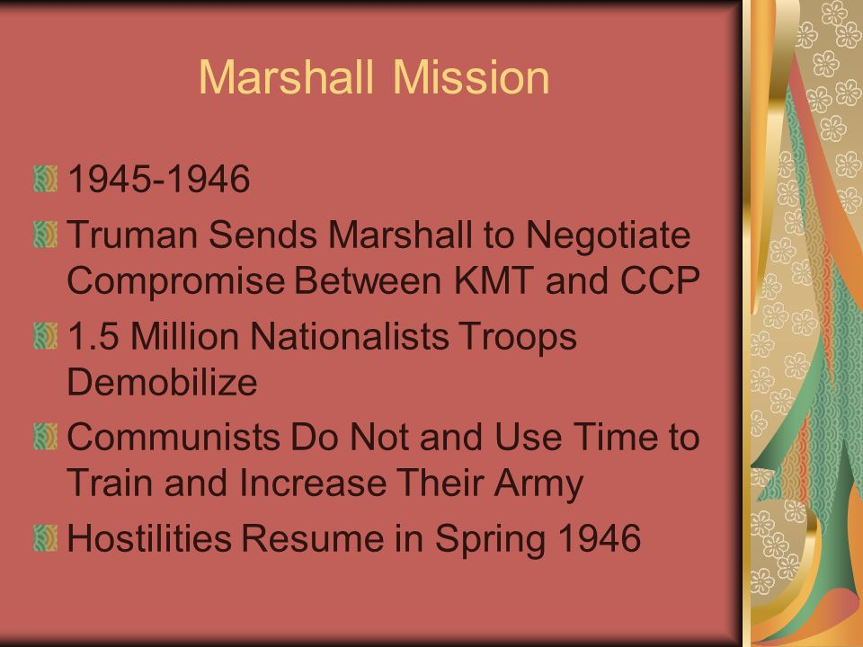 Marshall Mission 1945-1946 Truman Sends Marshall to Negotiate Compromise Between KMT and CCP 1.5 Million Nationalists Troops Demobilize Communists Do Not and Use Time to Train and Increase Their Army Hostilities Resume in Spring 1946