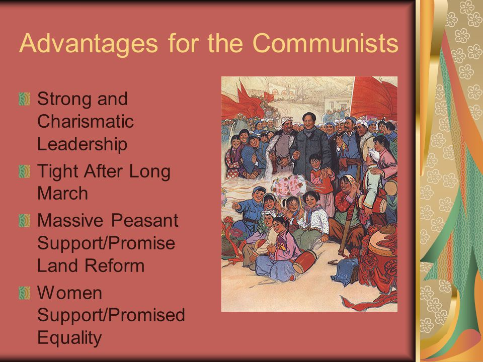 Advantages for the Communists Strong and Charismatic Leadership Tight After Long March Massive Peasant Support/Promise Land Reform Women Support/Promised Equality