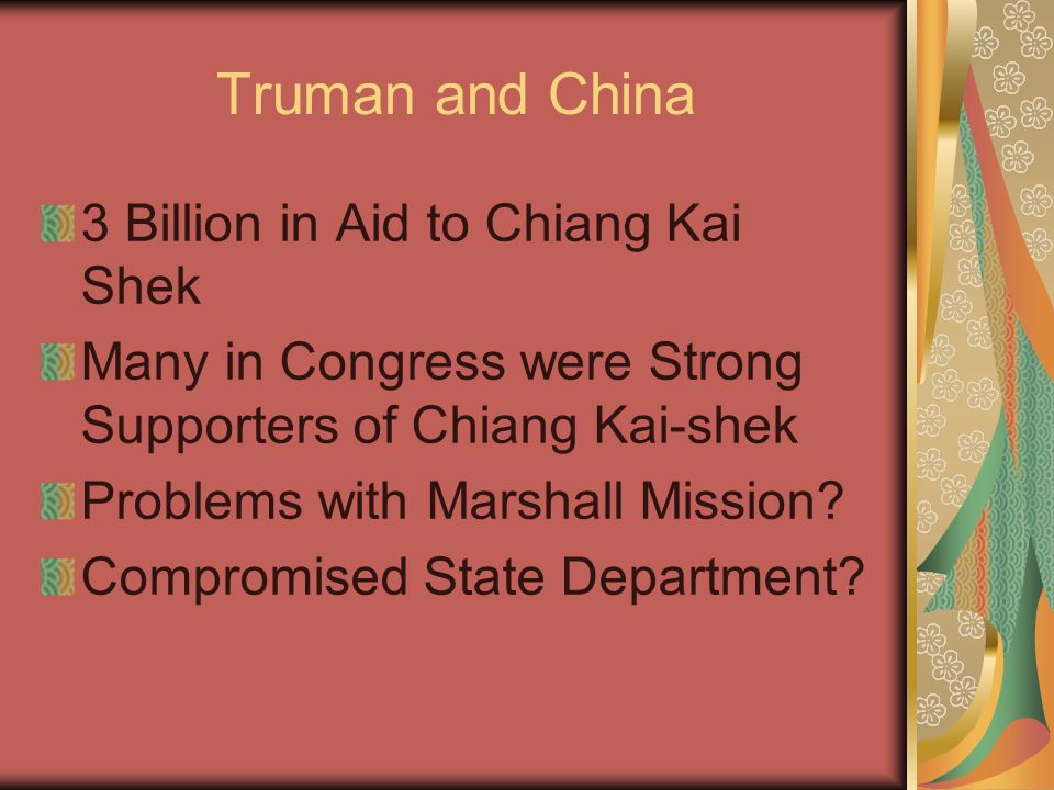Truman and China 3 Billion in Aid to Chiang Kai Shek Many in Congress were Strong Supporters of Chiang Kai-shek Problems with Marshall Mission.