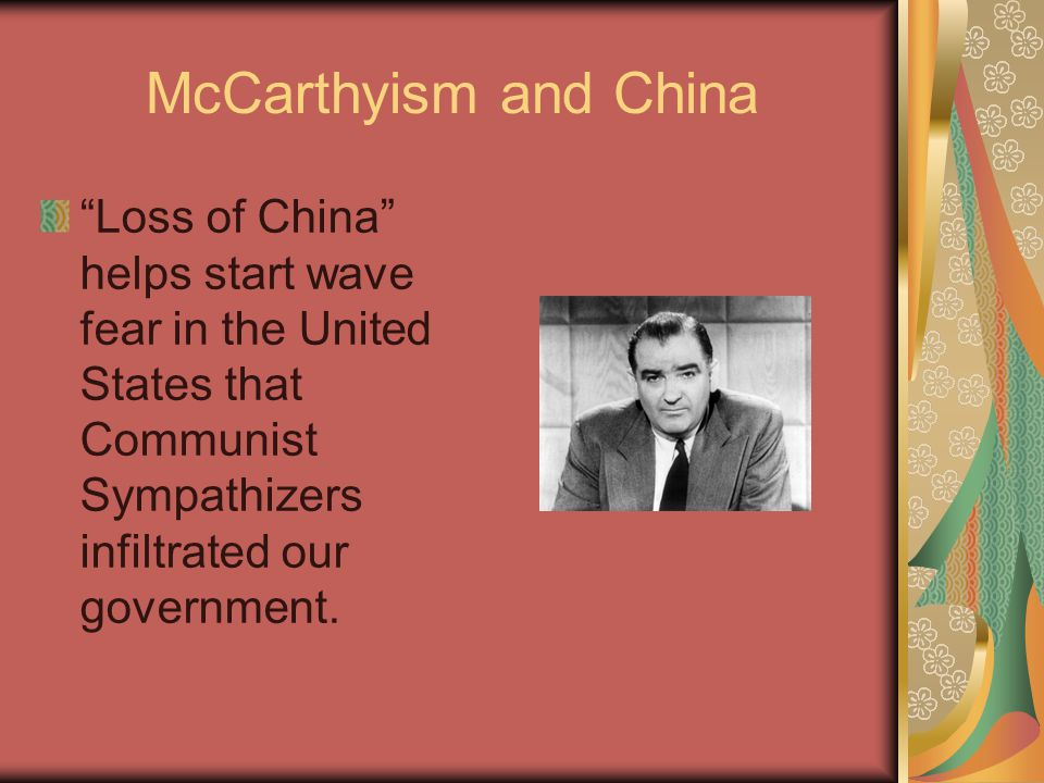 McCarthyism and China Loss of China helps start wave fear in the United States that Communist Sympathizers infiltrated our government.