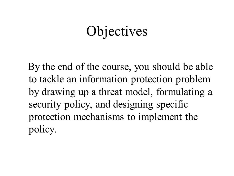 Objectives By the end of the course, you should be able to tackle an information protection problem by drawing up a threat model, formulating a security policy, and designing specific protection mechanisms to implement the policy.