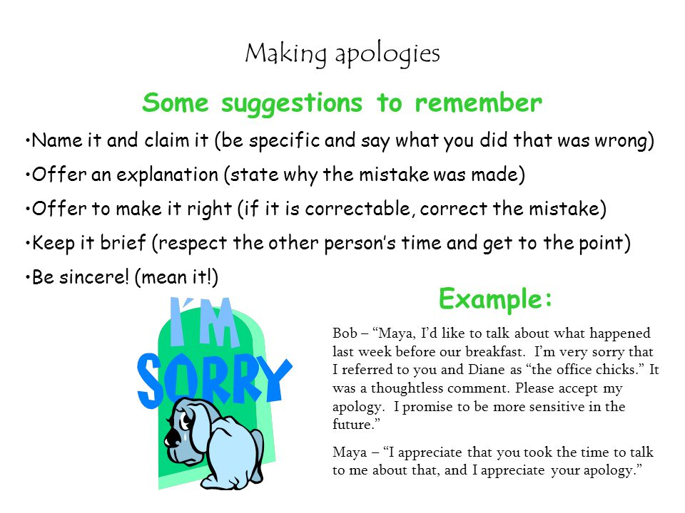 Making apologies Some suggestions to remember Name it and claim it (be specific and say what you did that was wrong) Offer an explanation (state why t