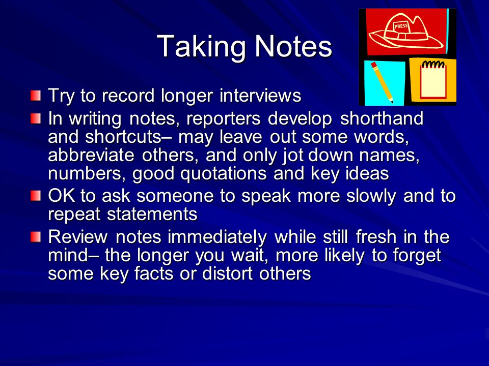 Taking Notes Try to record longer interviews In writing notes, reporters develop shorthand and shortcuts– may leave out some words, abbreviate others, and only jot down names, numbers, good quotations and key ideas OK to ask someone to speak more slowly and to repeat statements Review notes immediately while still fresh in the mind– the longer you wait, more likely to forget some key facts or distort others Review notes immediately while still fresh in the mind– the longer you wait, more likely to forget some key facts or distort others